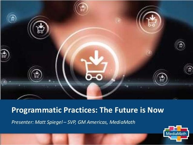 Programmatic Practices: The Future is Now Presenter: Matt Spiegel – SVP, GM Americas, MediaMath
