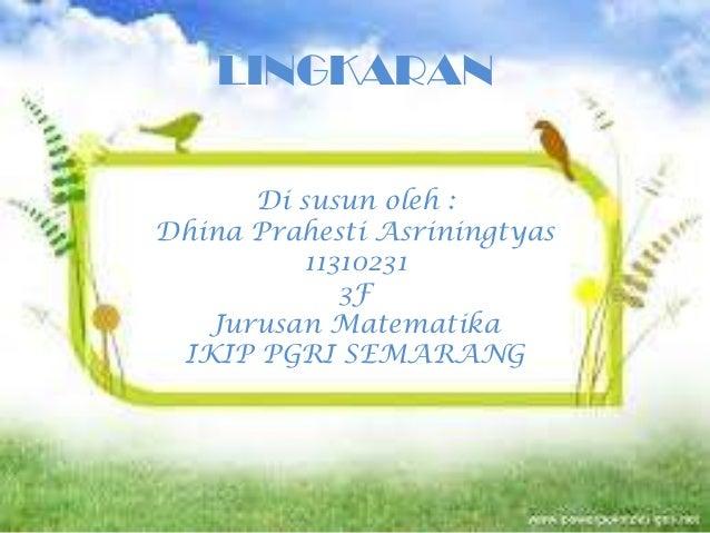LINGKARAN      Di susun oleh :Dhina Prahesti Asriningtyas         11310231            3F   Jurusan Matematika IKIP PGRI SE...