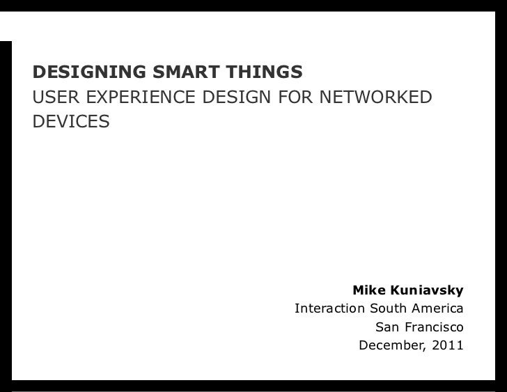 DESIGNING SMART THINGSUSER EXPERIENCE DESIGN FOR NETWORKEDDEVICES                                Mike Kuniavsky           ...