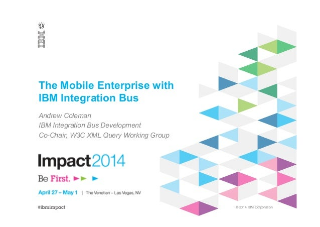 © 2014 IBM Corporation The Mobile Enterprise with IBM Integration Bus Andrew Coleman IBM Integration Bus Development Co-Ch...