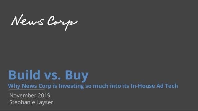 Build vs. Buy Why News Corp is Investing so much into its In-House Ad Tech November 2019 Stephanie Layser