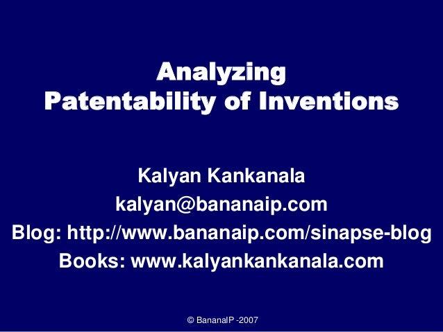 © BananaIP -2007 Analyzing Patentability of Inventions Kalyan Kankanala kalyan@bananaip.com Blog: http://www.bananaip.com/...