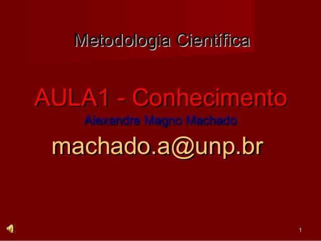 Metodologia CientíficaAULA1 - Conhecimento    Alexandre Magno Machado machado.a@unp.br                              1