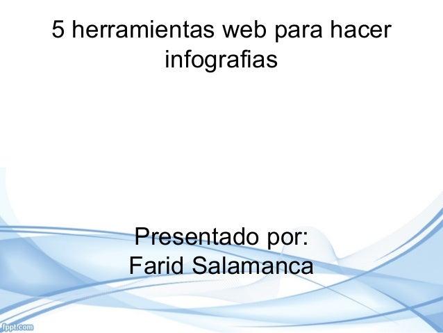 5 herramientas web para hacer infografias Presentado por: Farid Salamanca
