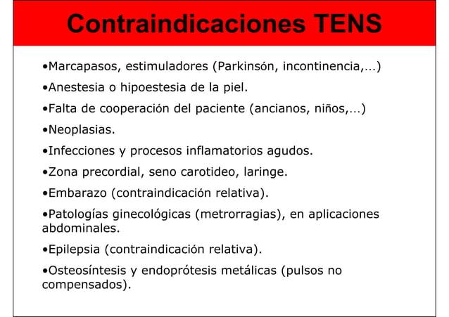 Contraindicaciones TENS •Marcapasos, estimuladores (Parkinsón, incontinencia,…) •Anestesia o hipoestesia de la piel. •Falt...