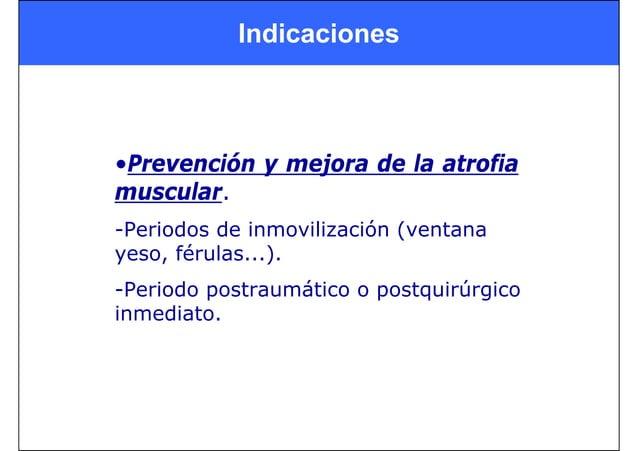 Indicaciones •Prevención y mejora de la atrofia muscular. -Periodos de inmovilización (ventana yeso, férulas...). -Periodo...