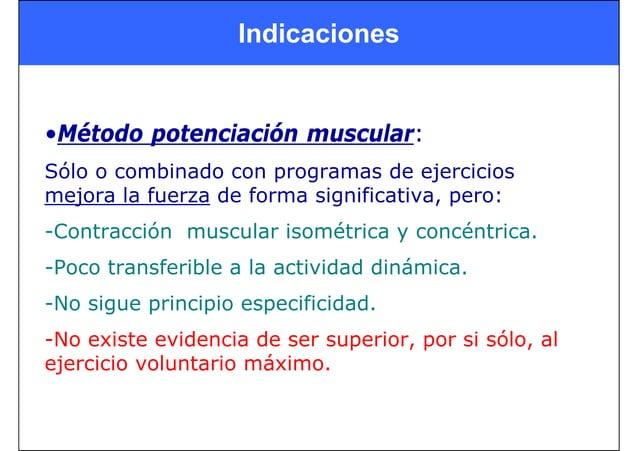 Indicaciones •Método potenciación muscular: Sólo o combinado con programas de ejercicios mejora la fuerza de forma signifi...