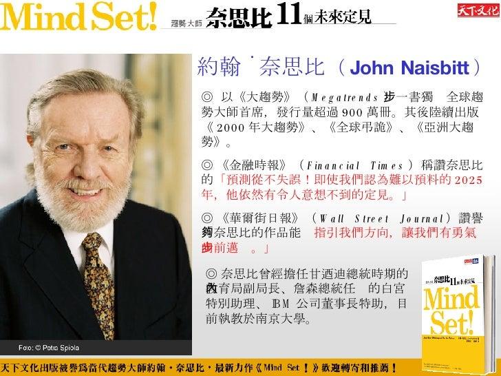 約翰 ˙ 奈思比 ( John Naisbitt ) ◎  以《大趨勢》( Megatrends )一書獨步全球趨勢大師首席,發行量超過 900 萬冊。其後陸續出版《 2000 年大趨勢》、《全球弔詭》、《亞洲大趨勢》。 ◎ 《金融時報》( F...