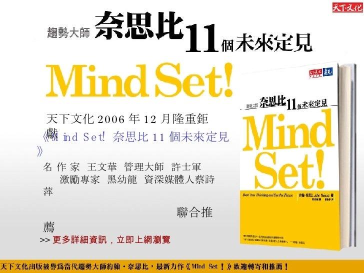 名 作 家  王文華   管理大師  許士軍   激勵專家  黑幼龍   資深媒體人 蔡詩萍 聯合推薦 《 Mind Set!  奈思比 11 個未來定見》   >> 更多詳細資訊,立即上網瀏覽 天下文化 2006 年 12 月隆重鉅獻
