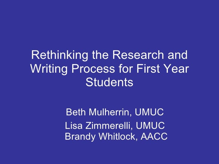Rethinking the Research and Writing Process for First Year Students Beth Mulherrin, UMUC Lisa Zimmerelli, UMUC  Brandy Whi...