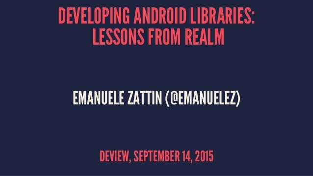 DEVELOPING ANDROID LIBRARIES: LESSONS FROM REALM EMANUELE ZATTIN (@EMANUELEZ) DEVIEW, SEPTEMBER 14, 2015