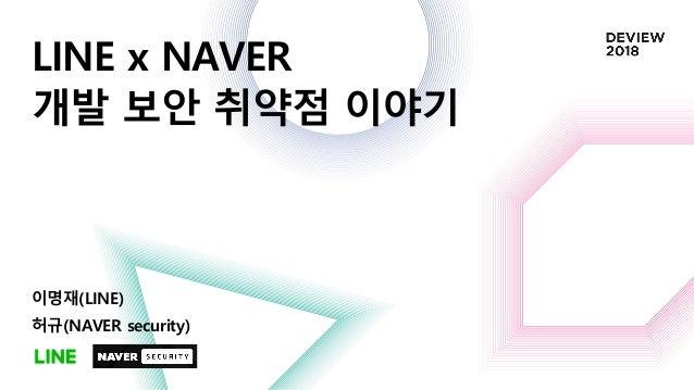 LINE x NAVER 개발 보안 취약점 이야기 이명재(LINE) 허규(NAVER security)