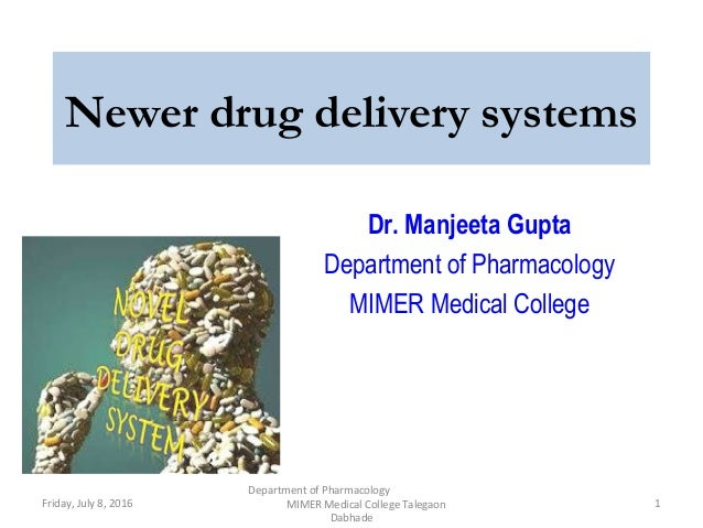 Newer drug delivery systems Dr. Manjeeta Gupta Department of Pharmacology MIMER Medical College Friday, July 8, 2016 1 Dep...