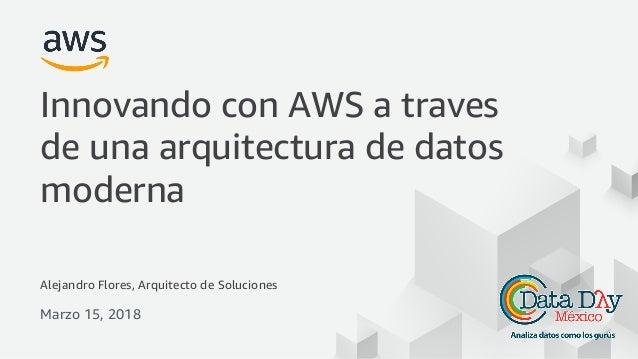 © 2017, Amazon Web Services, Inc. or its Affiliates. All rights reserved. Alejandro Flores, Arquitecto de Soluciones Marzo...