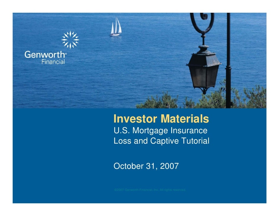 Investor Materials U.S. Mortgage Insurance Loss and Captive Tutorial  October 31, 2007  ©2007 Genworth Financial, Inc. All...