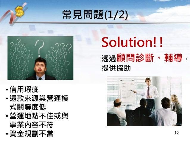 Solution!! 透過顧問診斷、輔導, 提供協助 常見問題(1/2) 10 •信用瑕疵 •還款來源與營運模 式關聯度低 •營運地點不佳或與 事業內容不符 •資金規劃不當
