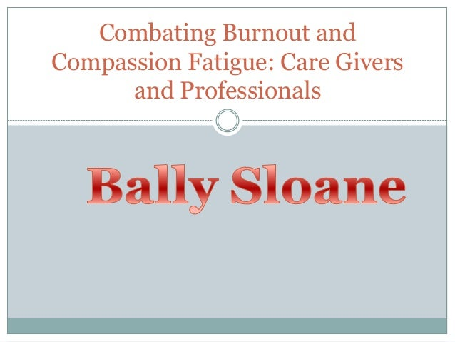 Combating Burnout and Compassion Fatigue: Care Givers and Professionals