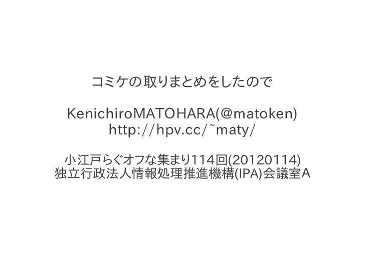 コミケの取りまとめをしたので KenichiroMATOHARA(@matoken)      http://hpv.cc/~maty/ 小江戸らぐオフな集まり114回(20120114)独立行政法人情報処理推進機構(IPA)会議室A