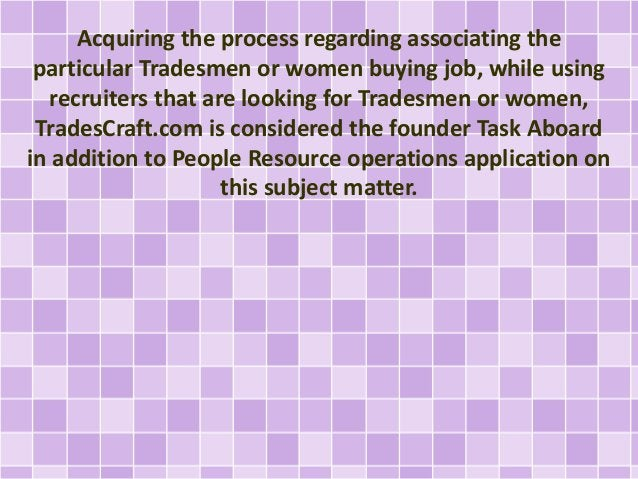 Acquiring the process regarding associating the  particular Tradesmen or women buying job, while using  recruiters that ar...