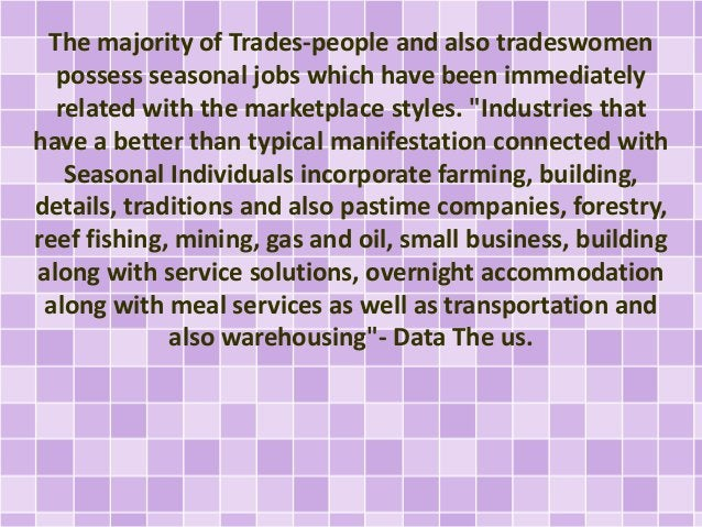 The majority of Trades-people and also tradeswomen  possess seasonal jobs which have been immediately  related with the ma...