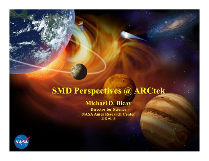 SMD Perspectives @ ARCtek       Michael D. Bicay         Director for Science      NASA Ames Research Center              ...