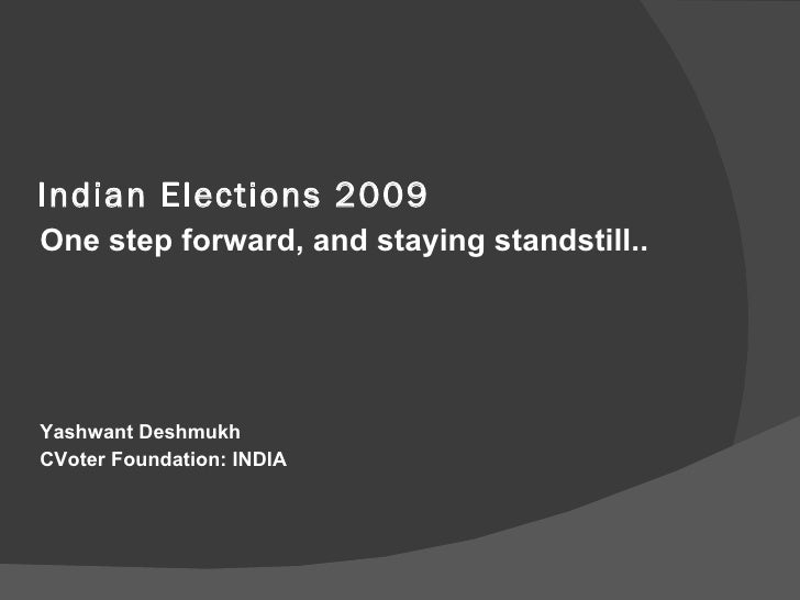 Indian Elections 2009 <ul><li>One step forward, and staying standstill.. </li></ul><ul><li>  </li></ul><ul><li>Yashwant De...