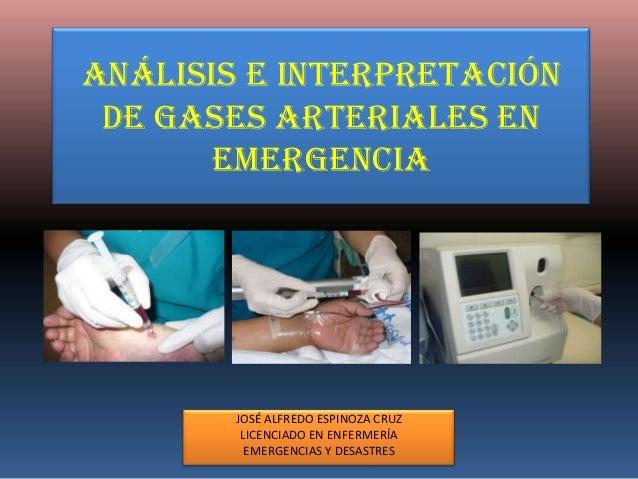 ANÁLISIS E INTERPRETACIÓN DE GASES ARTERIALES EN       EMERGENCIA        JOSÉ ALFREDO ESPINOZA CRUZ         LICENCIADO EN ...