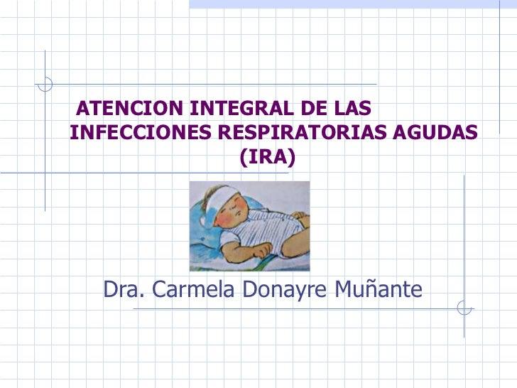 ATENCION INTEGRAL DE LASINFECCIONES RESPIRATORIAS AGUDAS              (IRA)  Dra. Carmela Donayre Muñante