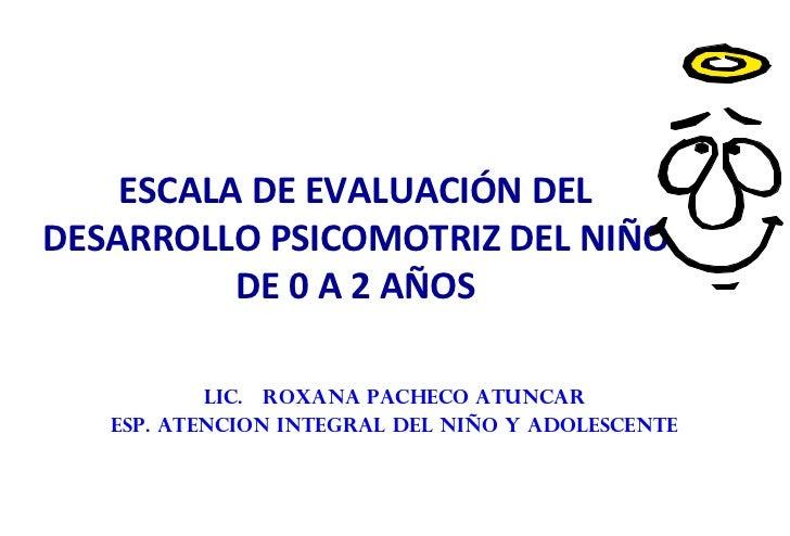 ESCALA DE EVALUACIÓN DEL DESARROLLO PSICOMOTRIZ DEL NIÑO DE 0 A 2 AÑOS <ul><li>LIC.  ROXANA PACHECO ATUNCAR </li></ul><ul>...