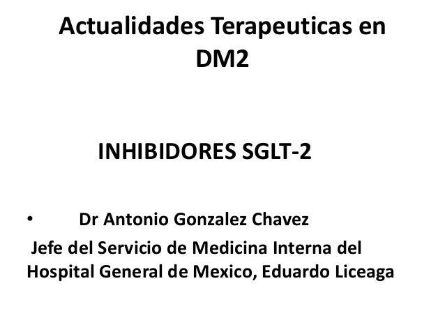 Actualidades Terapeuticas en DM2 INHIBIDORES SGLT-2 • Dr Antonio Gonzalez Chavez Jefe del Servicio de Medicina Interna del...