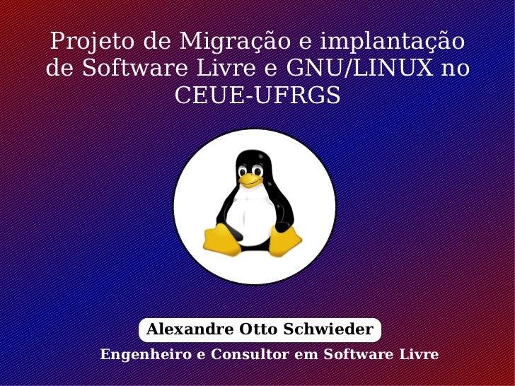 Projeto de Migração e implantaçãode Software Livre e GNU/LINUX no          CEUE-UFRGS         Alexandre Otto Schwieder    ...