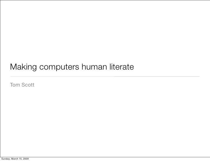 Making computers human literate       Tom Scott     Sunday, March 15, 2009