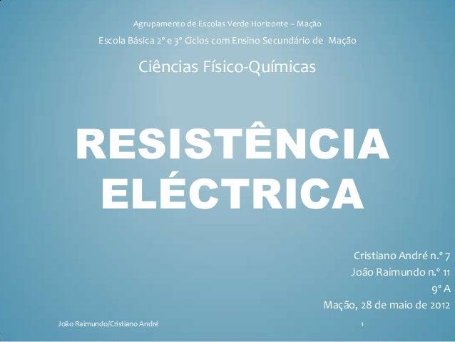 RESISTÊNCIA ELÉCTRICA Cristiano André n.º 7 João Raimundo n.º 11 9º A Mação, 28 de maio de 2012 Agrupamento de Escolas Ver...