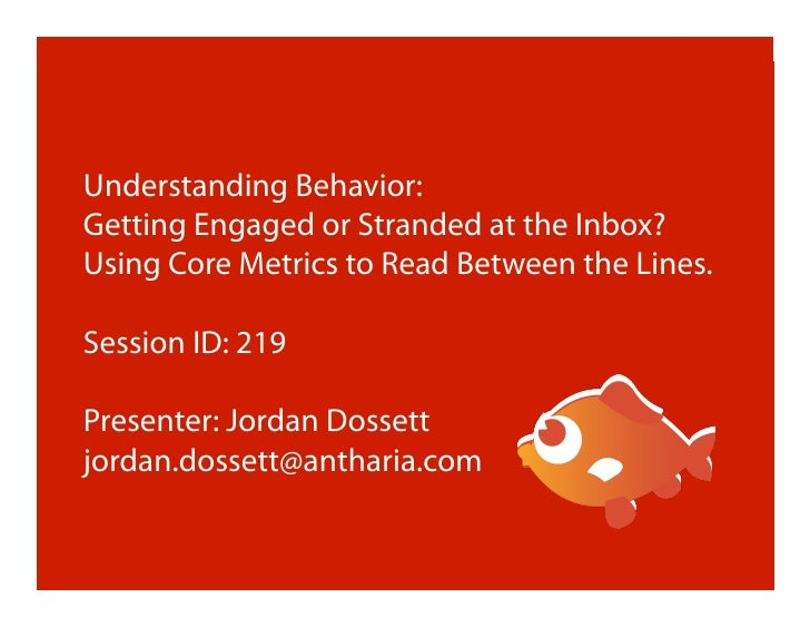 Understanding Behavior: Getting Engaged or Stranded at the Inbox? Using Core Metrics to Read Between the Lines.  Session I...