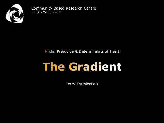 Pride, Prejudice & Determinants of HealthTerry TrusslerEdDCommunity Based Research CentreFor Gay Men's Health