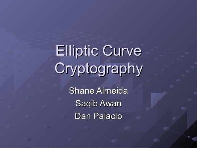 Elliptic Curve Cryptography Shane Almeida Saqib Awan Dan Palacio