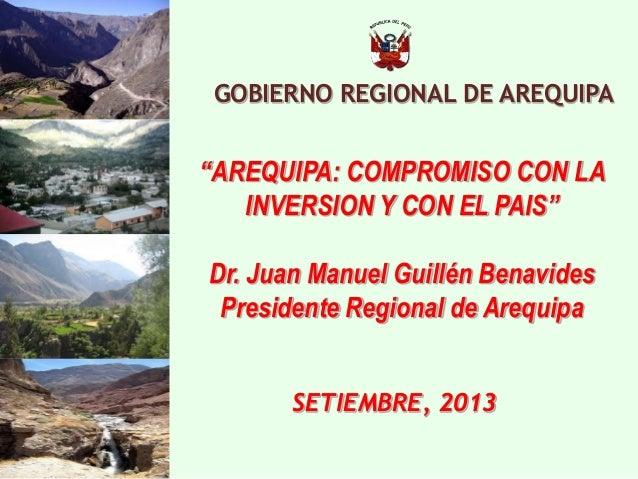 """GOBIERNO REGIONAL DE AREQUIPA  SETIEMBRE, 2013  """"AREQUIPA: COMPROMISO CON LA INVERSION Y CON EL PAIS""""  Dr. Juan Manuel Gui..."""