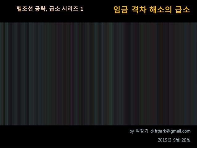 임금 격차 해소의 급소헬조선 공략, 급소 시리즈 1 by 박창기 ckfrpark@gmail.com 2015년 9월 25일1