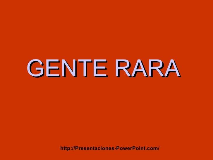 GENTE RARA  http://Presentaciones-PowerPoint.com/