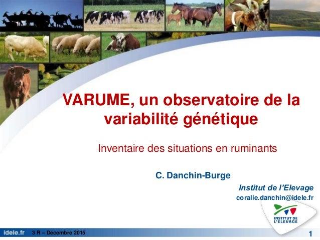3 R – Décembre 2015 VARUME, un observatoire de la variabilité génétique C. Danchin-Burge Institut de l'Elevage coralie.dan...