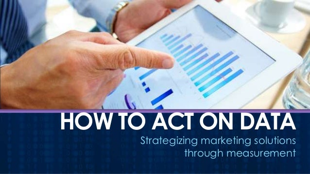 HOW TO ACT ON DATA Strategizing marketing solutions through measurement