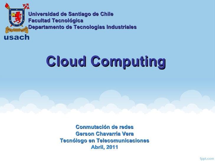 Cloud Computing Conmutación de redes Gerson Chavarría Vera Tecnólogo en Telecomunicaciones Abril, 2011 Universidad de Sant...