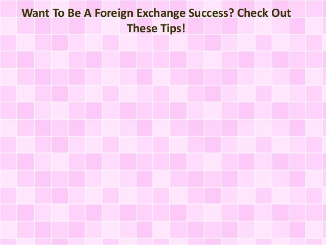 Want To Be A Foreign Exchange Success? Check Out  These Tips!