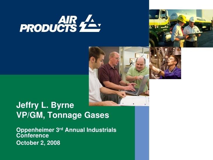 Jeffry L. Byrne VP/GM, Tonnage Gases Oppenheimer 3rd Annual Industrials Conference October 2, 2008