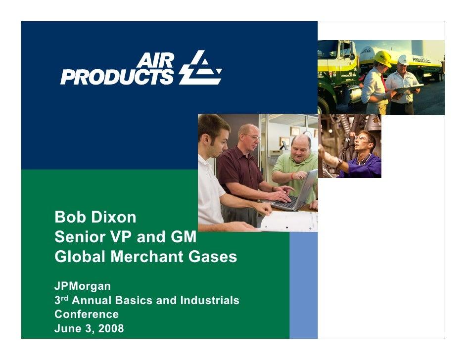 Bob Dixon Senior VP and GM Global Merchant Gases JPMorgan 3rd Annual Basics and Industrials Conference June 3, 2008