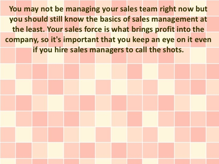 You may not be managing your sales team right now but you should still know the basics of sales management at  the least. ...