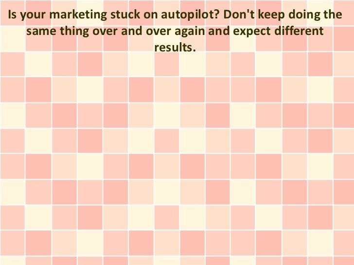 Is your marketing stuck on autopilot? Dont keep doing the    same thing over and over again and expect different          ...