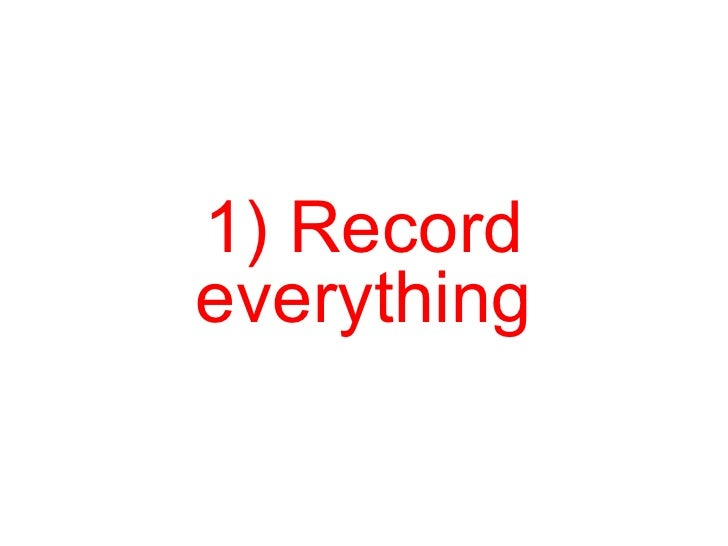 1) Record everything