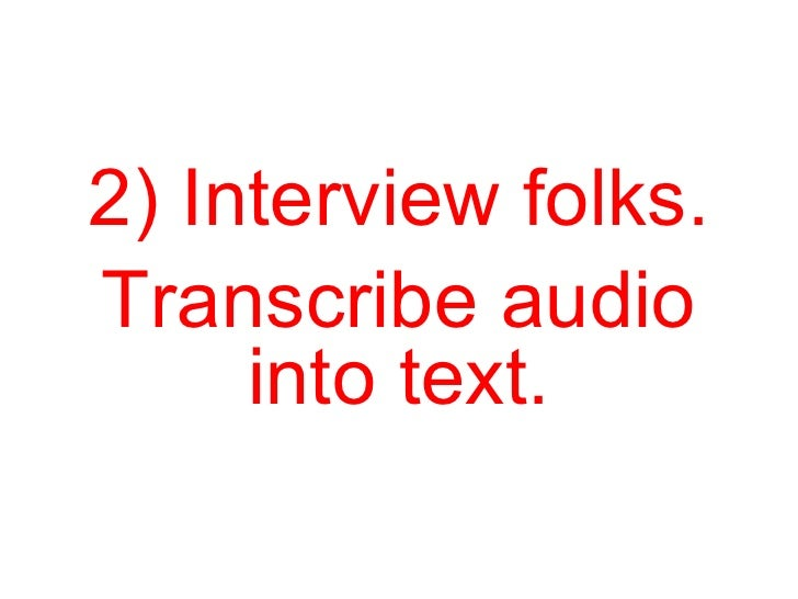2) Interview folks. Transcribe audio into text.