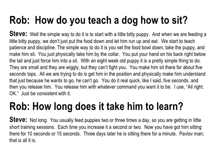 Rob:  How do you teach a dog how to sit?   Steve:   Well the simple way to do it is to start with a little bitty puppy.  A...